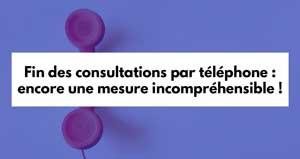 Fin des consultations par téléphone : encore une mesure incompréhensible !